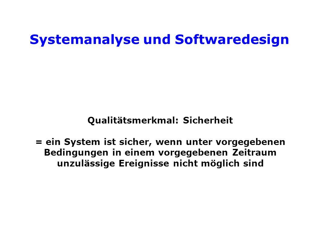 Systemanalyse und Softwaredesign Qualitätsmerkmal: Sicherheit = ein System ist sicher, wenn unter vorgegebenen Bedingungen in einem vorgegebenen Zeitraum unzulässige Ereignisse nicht möglich sind