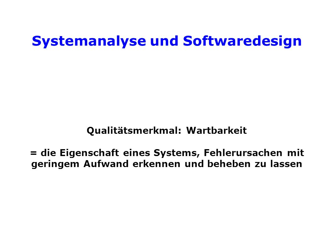 Systemanalyse und Softwaredesign Qualitätsmerkmal: Wartbarkeit = die Eigenschaft eines Systems, Fehlerursachen mit geringem Aufwand erkennen und beheben zu lassen