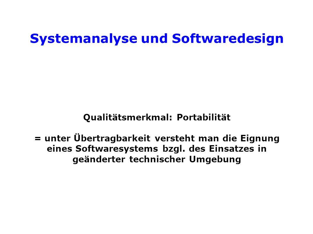 Systemanalyse und Softwaredesign Qualitätsmerkmal: Portabilität = unter Übertragbarkeit versteht man die Eignung eines Softwaresystems bzgl.