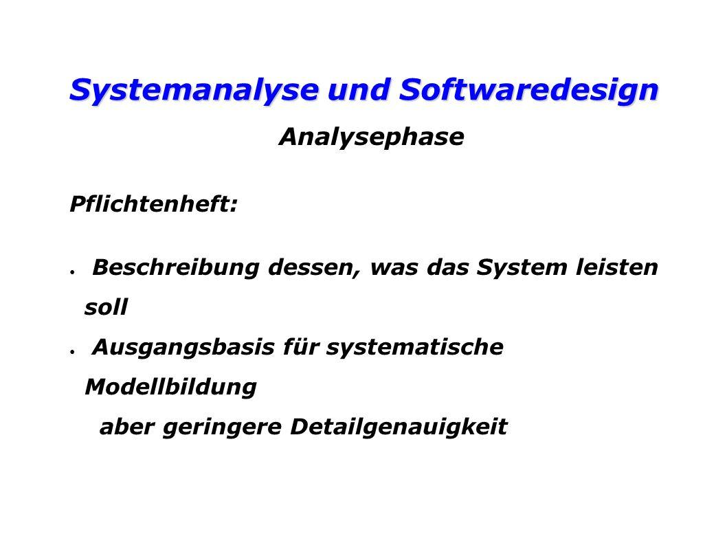 Systemanalyse und Softwaredesign Analysephase Pflichtenheft: Beschreibung dessen, was das System leisten soll Ausgangsbasis für systematische Modellbildung aber geringere Detailgenauigkeit