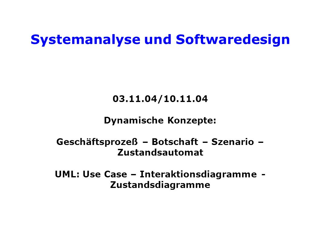 Systemanalyse und Softwaredesign 03.11.04/10.11.04 Dynamische Konzepte: Geschäftsprozeß – Botschaft – Szenario – Zustandsautomat UML: Use Case – Interaktionsdiagramme - Zustandsdiagramme