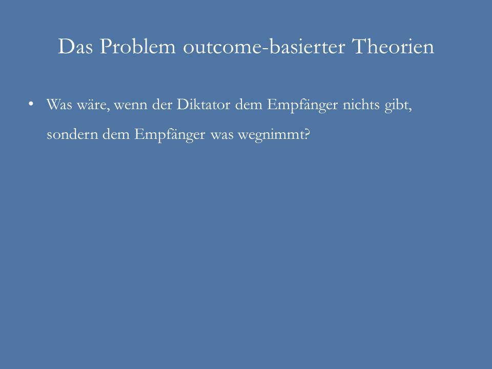 Das Problem outcome-basierter Theorien Was wäre, wenn der Diktator dem Empfänger nichts gibt, sondern dem Empfänger was wegnimmt?