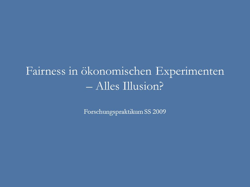 Fairness in ökonomischen Experimenten – Alles Illusion? Forschungspraktikum SS 2009