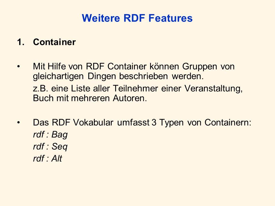 Weitere RDF Features 1.Container Mit Hilfe von RDF Container können Gruppen von gleichartigen Dingen beschrieben werden. z.B. eine Liste aller Teilneh