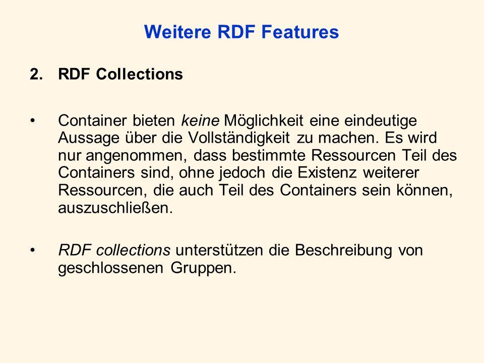 Weitere RDF Features 2.RDF Collections Container bieten keine Möglichkeit eine eindeutige Aussage über die Vollständigkeit zu machen. Es wird nur ange