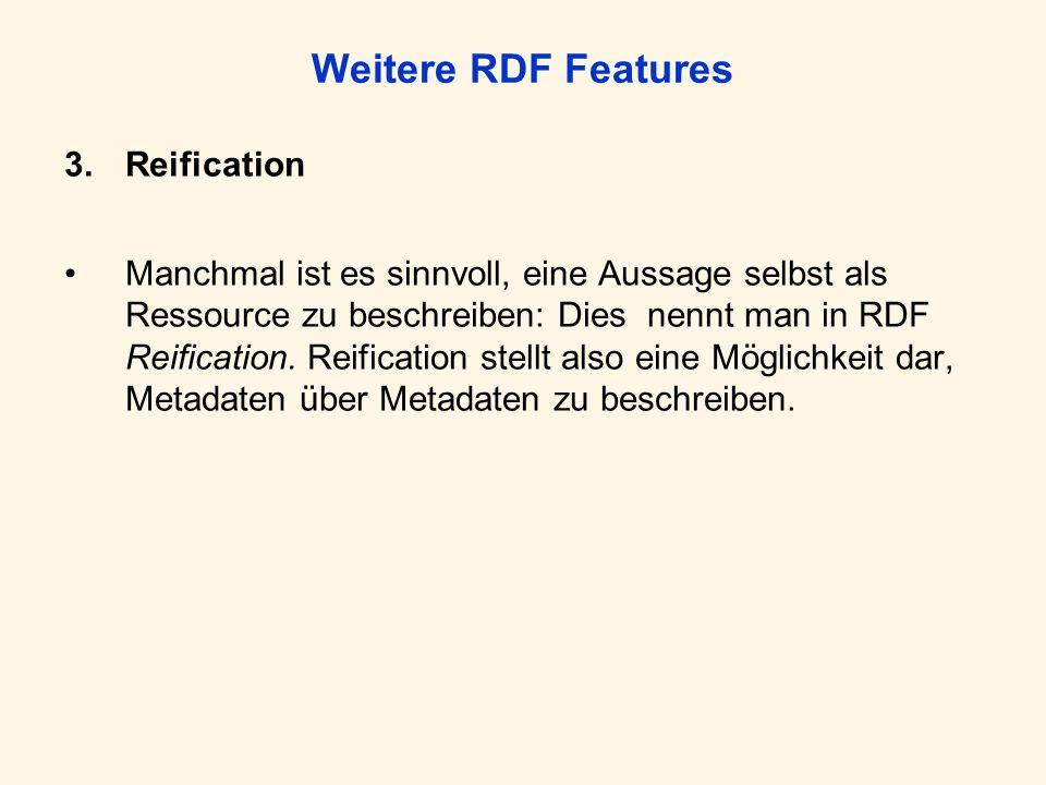 Weitere RDF Features 3.Reification Manchmal ist es sinnvoll, eine Aussage selbst als Ressource zu beschreiben: Dies nennt man in RDF Reification. Reif