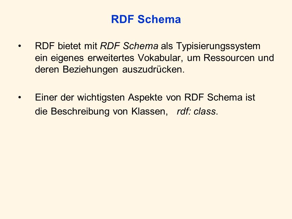 RDF Schema RDF bietet mit RDF Schema als Typisierungssystem ein eigenes erweitertes Vokabular, um Ressourcen und deren Beziehungen auszudrücken. Einer