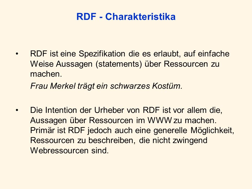 RDF - Charakteristika RDF ist eine Spezifikation die es erlaubt, auf einfache Weise Aussagen (statements) über Ressourcen zu machen. Frau Merkel trägt