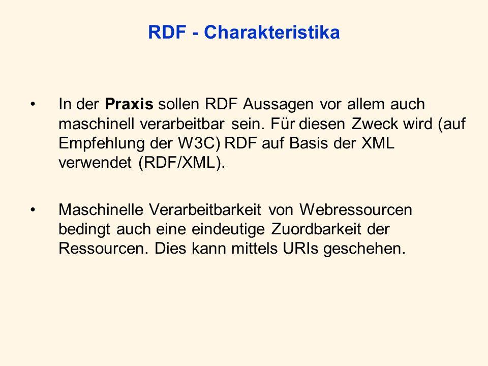RDF - Charakteristika In der Praxis sollen RDF Aussagen vor allem auch maschinell verarbeitbar sein. Für diesen Zweck wird (auf Empfehlung der W3C) RD