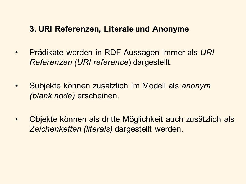 3. URI Referenzen, Literale und Anonyme Prädikate werden in RDF Aussagen immer als URI Referenzen (URI reference) dargestellt. Subjekte können zusätzl