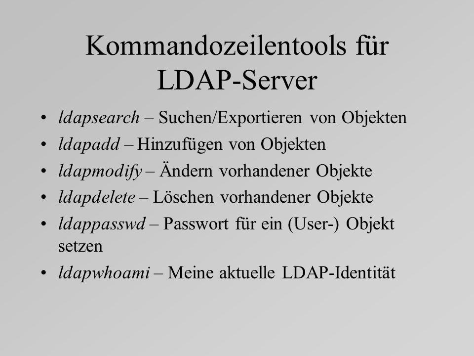 Kommandozeilentools für LDAP-Server ldapsearch – Suchen/Exportieren von Objekten ldapadd – Hinzufügen von Objekten ldapmodify – Ändern vorhandener Objekte ldapdelete – Löschen vorhandener Objekte ldappasswd – Passwort für ein (User-) Objekt setzen ldapwhoami – Meine aktuelle LDAP-Identität