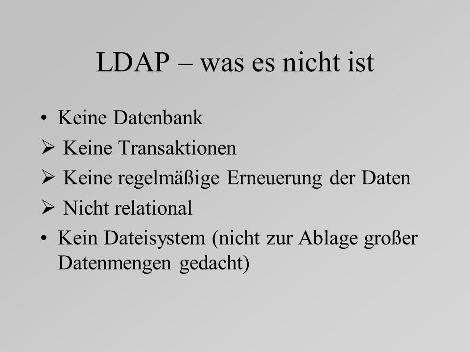 LDAP – was es nicht ist Keine Datenbank Keine Transaktionen Keine regelmäßige Erneuerung der Daten Nicht relational Kein Dateisystem (nicht zur Ablage großer Datenmengen gedacht)