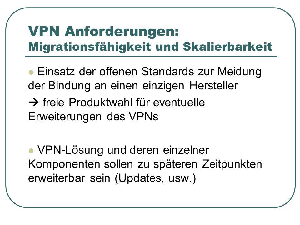 VPN Anforderungen: Migrationsfähigkeit und Skalierbarkeit Einsatz der offenen Standards zur Meidung der Bindung an einen einzigen Hersteller freie Produktwahl für eventuelle Erweiterungen des VPNs VPN-Lösung und deren einzelner Komponenten sollen zu späteren Zeitpunkten erweiterbar sein (Updates, usw.)