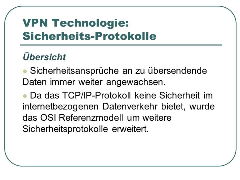 VPN Technologie: Sicherheits-Protokolle Übersicht Sicherheitsansprüche an zu übersendende Daten immer weiter angewachsen. Da das TCP/IP-Protokoll kein