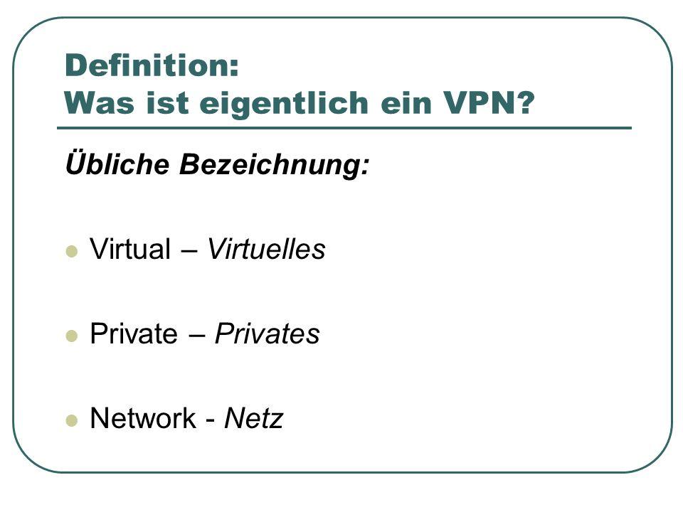 Definition: Was ist eigentlich ein VPN? Übliche Bezeichnung: Virtual – Virtuelles Private – Privates Network - Netz