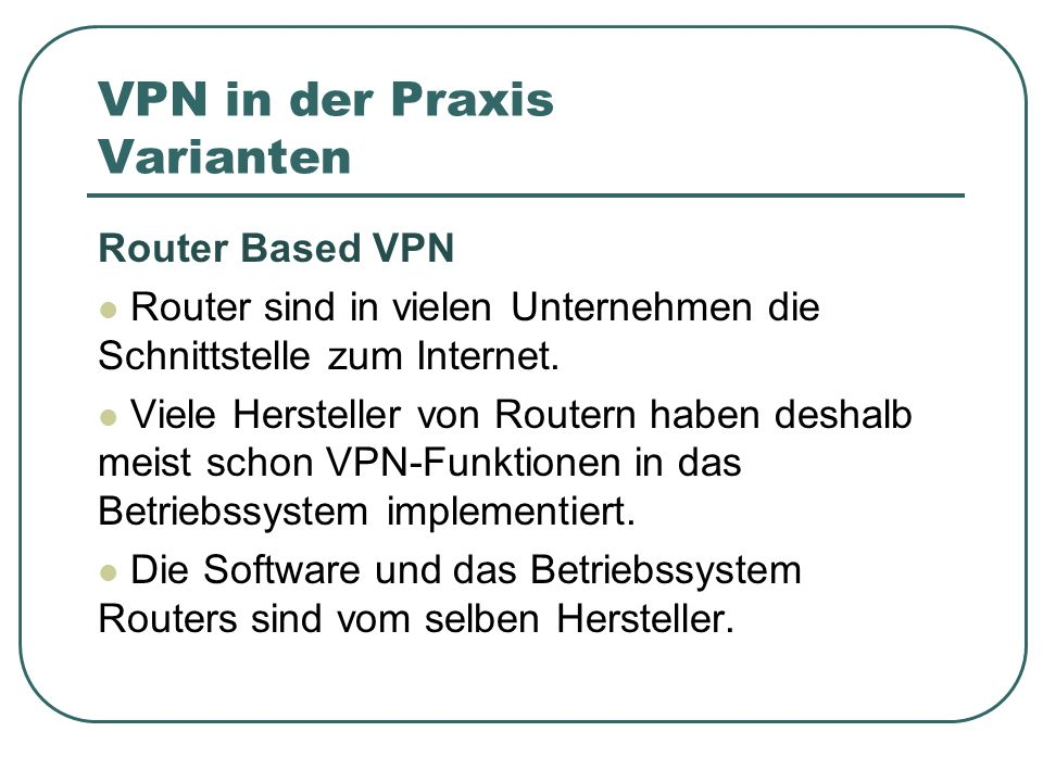 VPN in der Praxis Varianten Router Based VPN Router sind in vielen Unternehmen die Schnittstelle zum Internet. Viele Hersteller von Routern haben desh