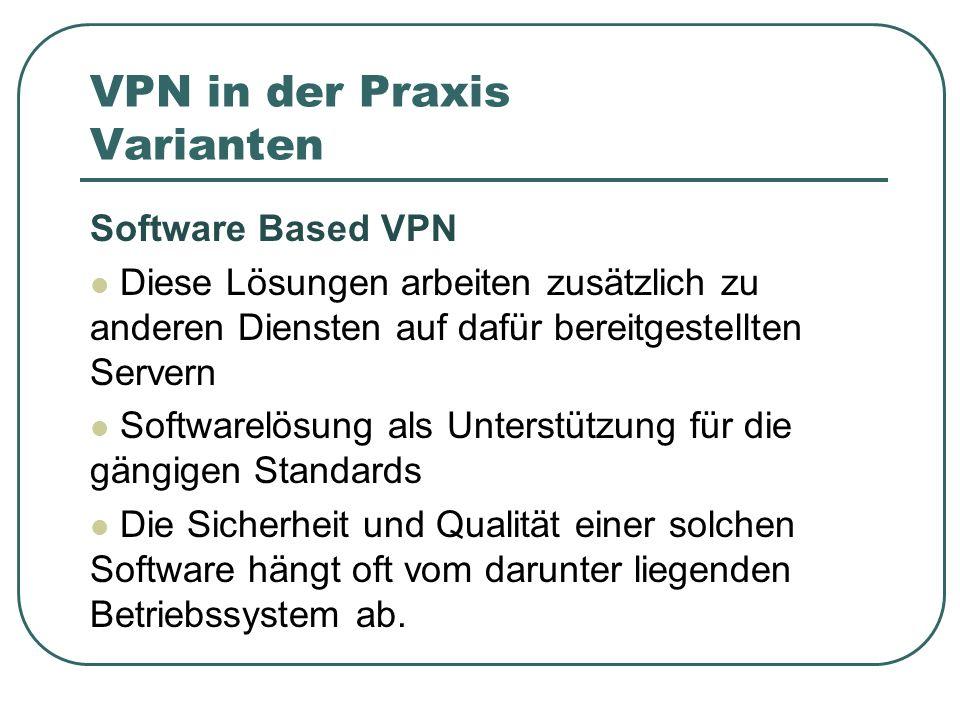 VPN in der Praxis Varianten Software Based VPN Diese Lösungen arbeiten zusätzlich zu anderen Diensten auf dafür bereitgestellten Servern Softwarelösung als Unterstützung für die gängigen Standards Die Sicherheit und Qualität einer solchen Software hängt oft vom darunter liegenden Betriebssystem ab.