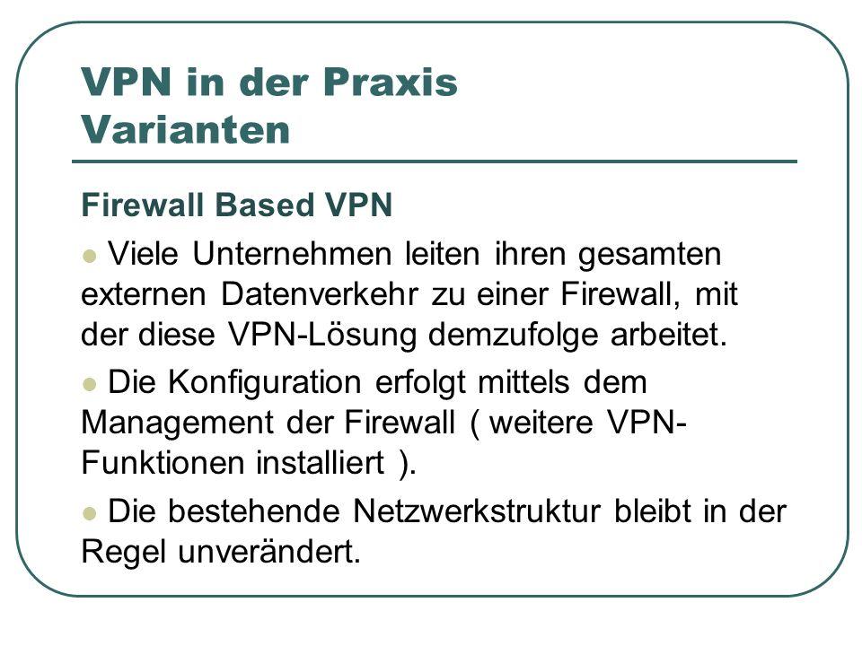 VPN in der Praxis Varianten Firewall Based VPN Viele Unternehmen leiten ihren gesamten externen Datenverkehr zu einer Firewall, mit der diese VPN-Lösung demzufolge arbeitet.