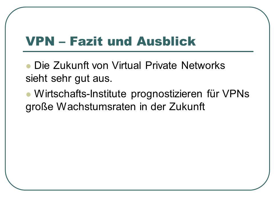 VPN – Fazit und Ausblick Die Zukunft von Virtual Private Networks sieht sehr gut aus. Wirtschafts-Institute prognostizieren für VPNs große Wachstumsra