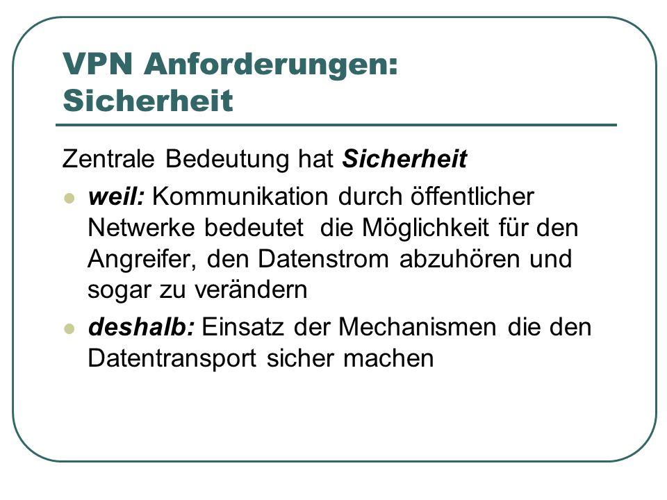 VPN Anforderungen: Sicherheit Zentrale Bedeutung hat Sicherheit weil: Kommunikation durch öffentlicher Netwerke bedeutet die Möglichkeit für den Angre