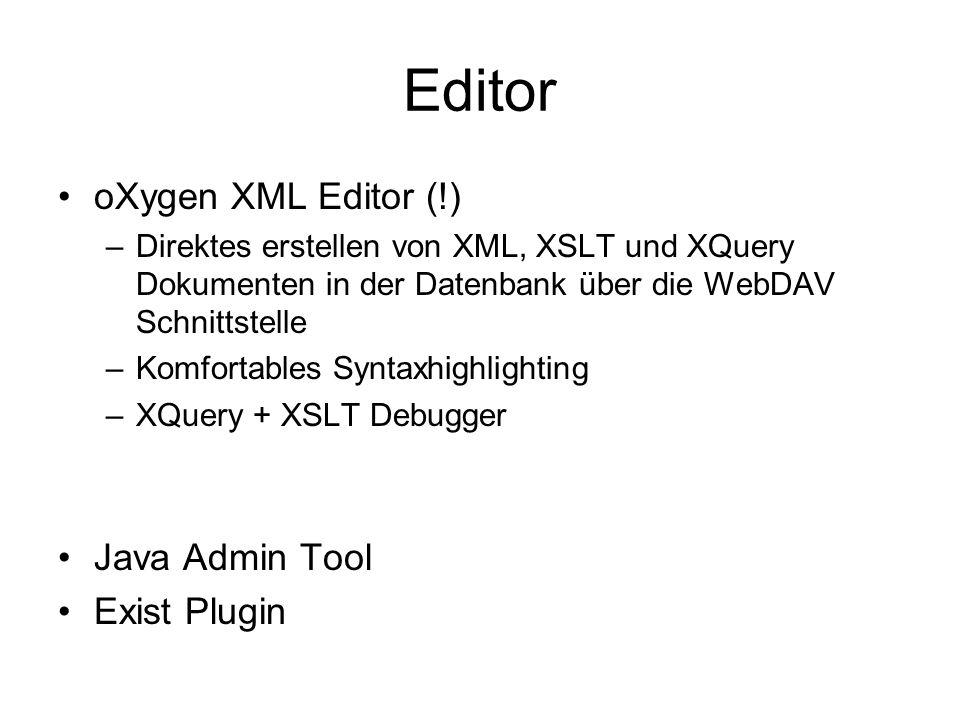 Editor oXygen XML Editor (!) –Direktes erstellen von XML, XSLT und XQuery Dokumenten in der Datenbank über die WebDAV Schnittstelle –Komfortables Syntaxhighlighting –XQuery + XSLT Debugger Java Admin Tool Exist Plugin