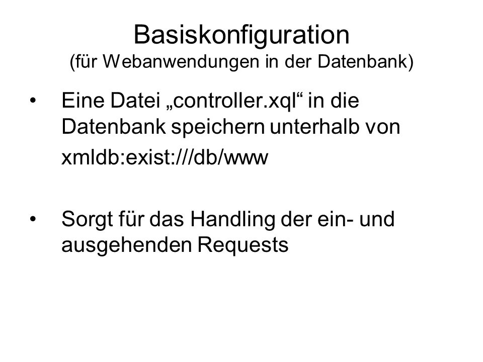 Basiskonfiguration (für Webanwendungen in der Datenbank) xquery version 1.0 ; (: root path: redirect to test.xql :) if ($exist:path eq / ) then else (: everything else is passed through :)