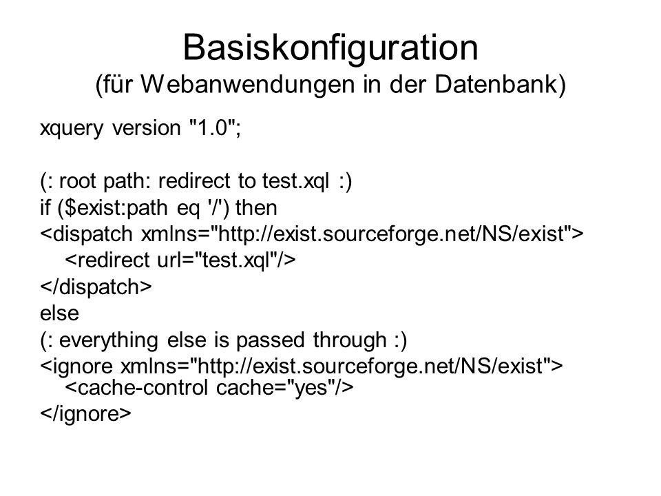 Basiskonfiguration (für Webanwendungen in der Datenbank) xquery version 1.0 ; (: root path: redirect to test.xql :) if ($exist:path eq / ) then else (: everything else is passed through :)