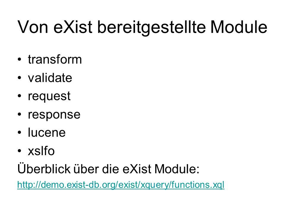 Von eXist bereitgestellte Module transform validate request response lucene xslfo Überblick über die eXist Module: http://demo.exist-db.org/exist/xquery/functions.xql