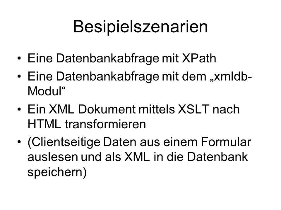 Besipielszenarien Eine Datenbankabfrage mit XPath Eine Datenbankabfrage mit dem xmldb- Modul Ein XML Dokument mittels XSLT nach HTML transformieren (Clientseitige Daten aus einem Formular auslesen und als XML in die Datenbank speichern)