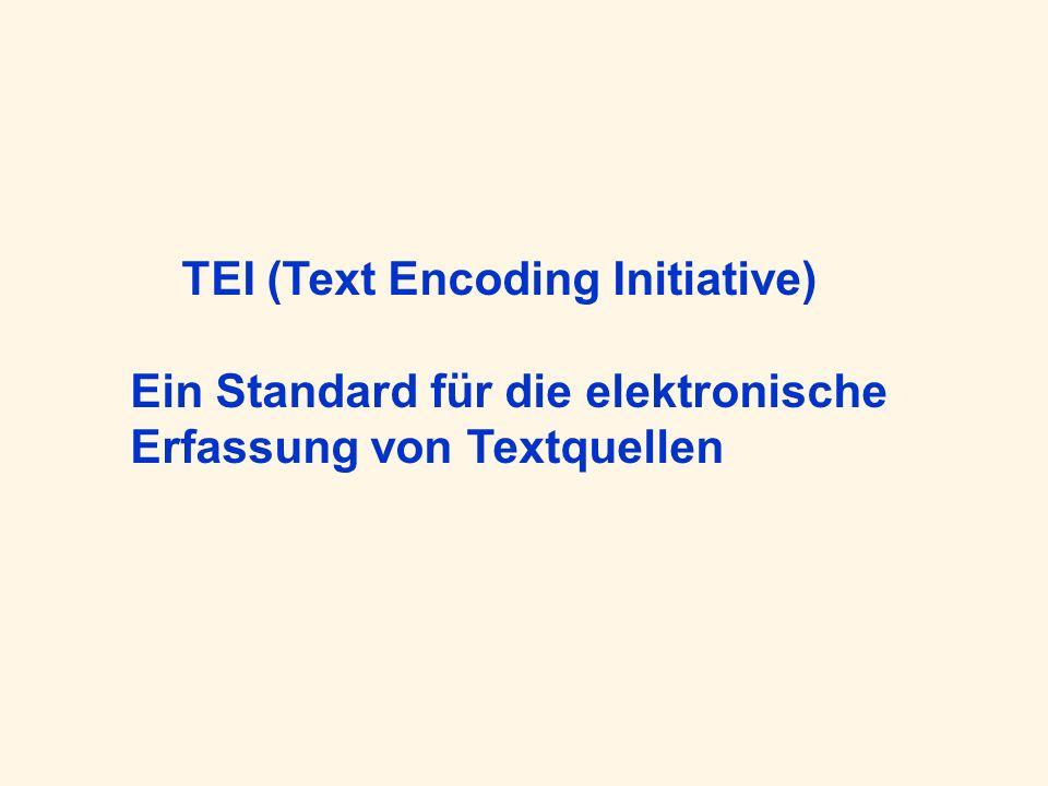 TEI – Wer und Was 1987: Initiative verschiedener international verteilter Institutionen; 2000: TEI Consortium TEI Guidelines: Standardisiertes Regelwerk für die elektronische Erfassung von Texten –Sowohl rein strukturell (Vewendung der Markupsprachen SGML/ XML) als auch semantisch (bzgl.