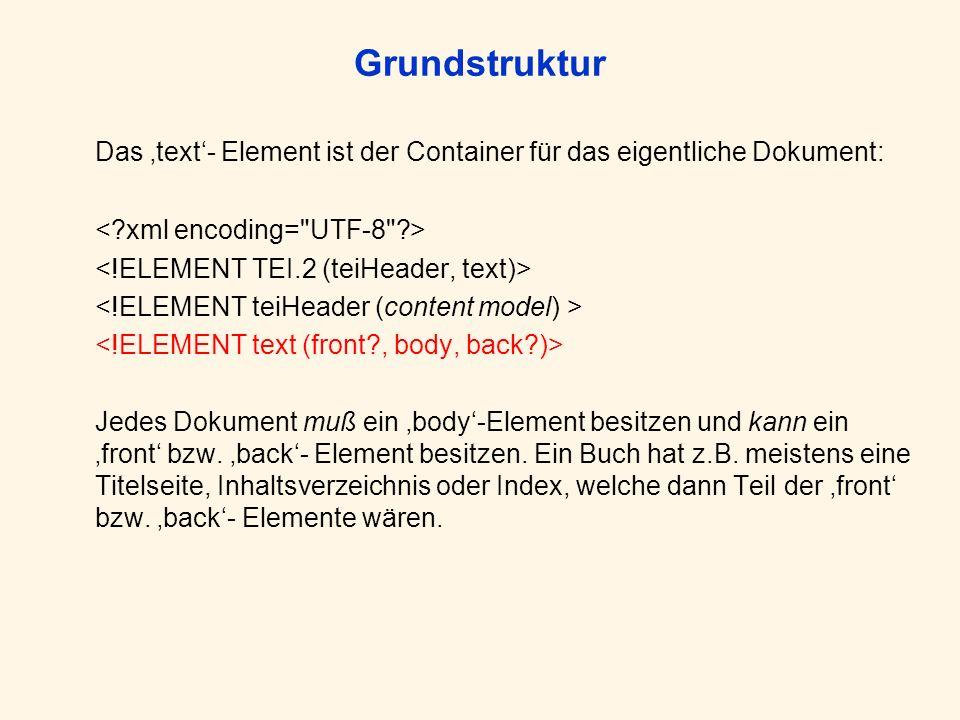 Grundstruktur Das text- Element ist der Container für das eigentliche Dokument: Jedes Dokument muß ein body-Element besitzen und kann ein front bzw. b