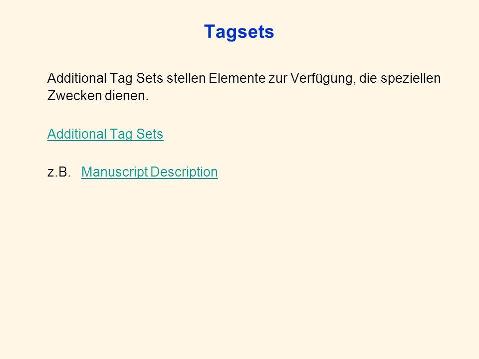 Tagsets Additional Tag Sets stellen Elemente zur Verfügung, die speziellen Zwecken dienen. Additional Tag Sets z.B. Manuscript DescriptionManuscript D