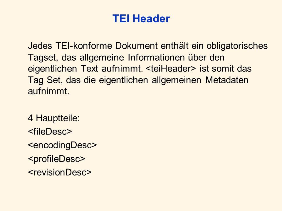 TEI Header Jedes TEI-konforme Dokument enthält ein obligatorisches Tagset, das allgemeine Informationen über den eigentlichen Text aufnimmt. ist somit