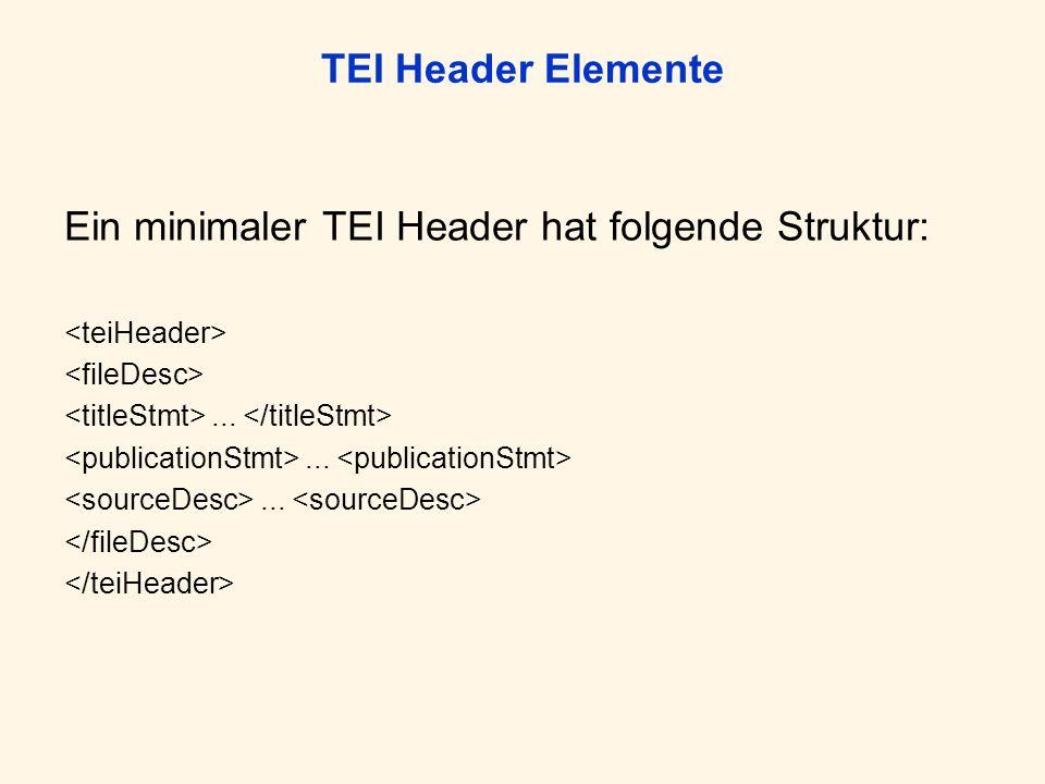 TEI Header Elemente Ein minimaler TEI Header hat folgende Struktur:...