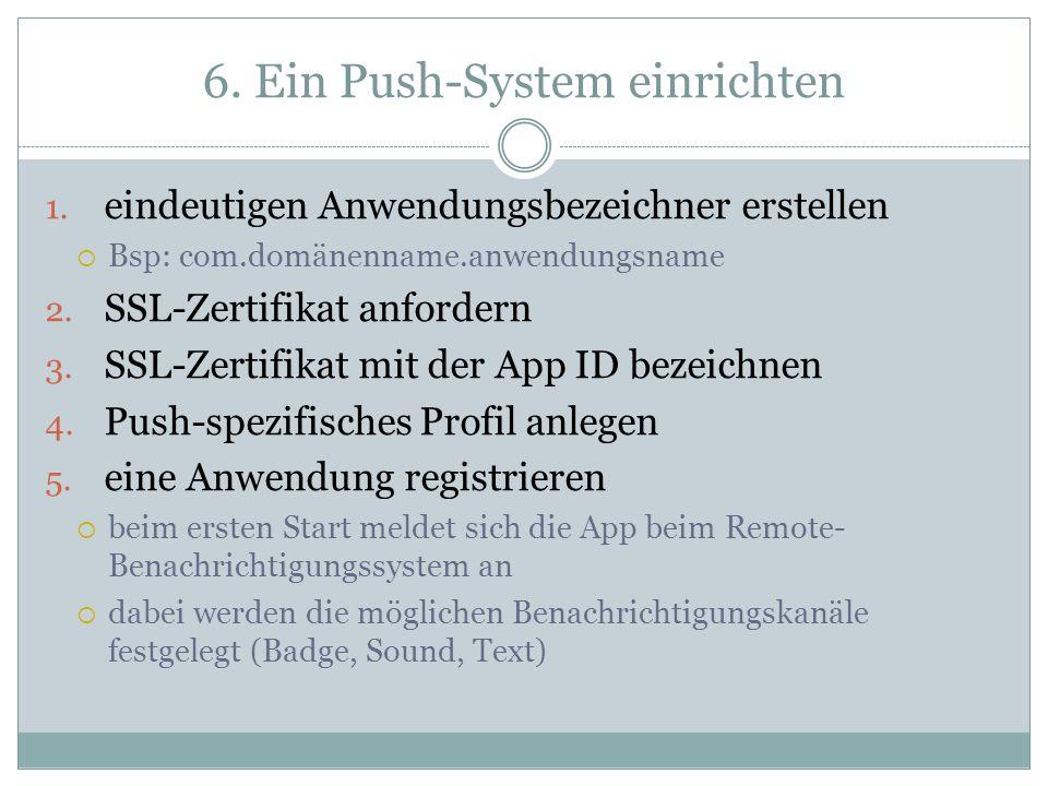 6. Ein Push-System einrichten 1. eindeutigen Anwendungsbezeichner erstellen Bsp: com.domänenname.anwendungsname 2. SSL-Zertifikat anfordern 3. SSL-Zer