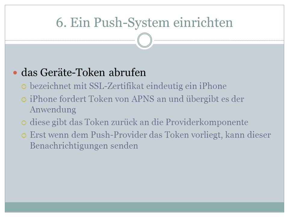 6. Ein Push-System einrichten das Geräte-Token abrufen bezeichnet mit SSL-Zertifikat eindeutig ein iPhone iPhone fordert Token von APNS an und übergib
