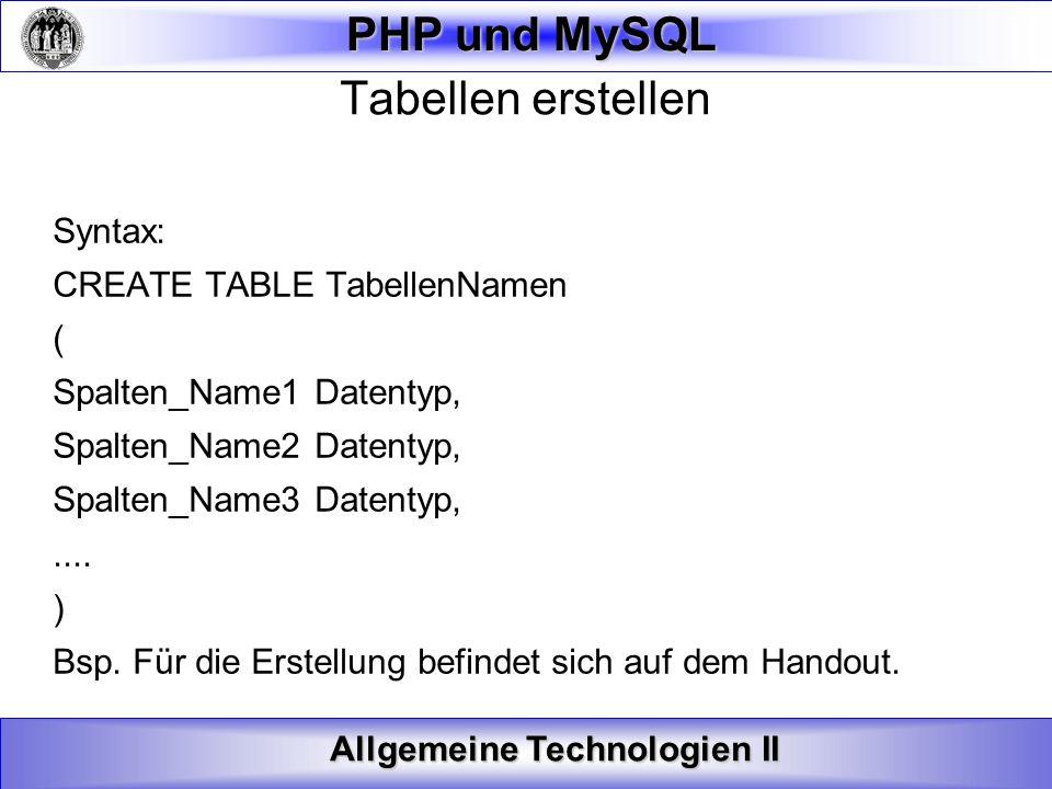 Allgemeine Technologien II PHP und MySQL Tabellen erstellen Syntax: CREATE TABLE TabellenNamen ( Spalten_Name1 Datentyp, Spalten_Name2 Datentyp, Spalt