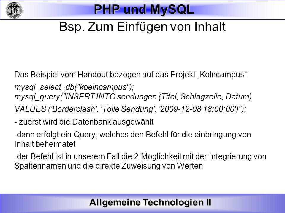 Allgemeine Technologien II PHP und MySQL Bsp. Zum Einfügen von Inhalt Das Beispiel vom Handout bezogen auf das Projekt Kölncampus: mysql_select_db(