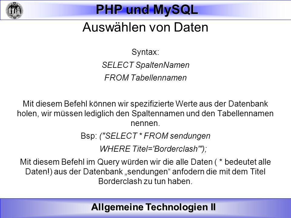 Allgemeine Technologien II PHP und MySQL Auswählen von Daten Syntax: SELECT SpaltenNamen FROM Tabellennamen Mit diesem Befehl können wir spezifizierte
