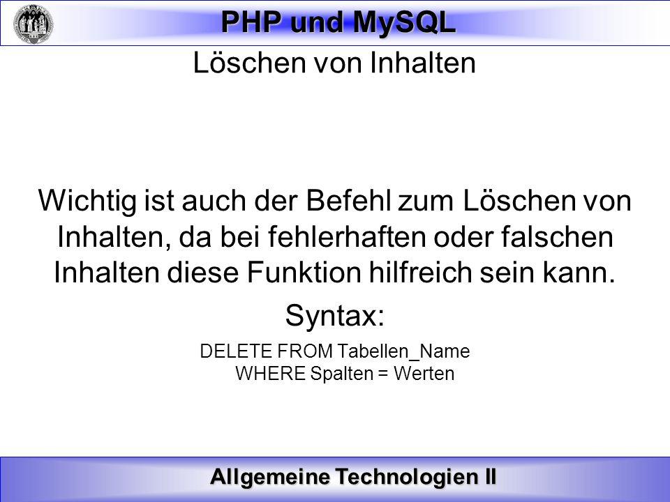 Allgemeine Technologien II PHP und MySQL Löschen von Inhalten Wichtig ist auch der Befehl zum Löschen von Inhalten, da bei fehlerhaften oder falschen