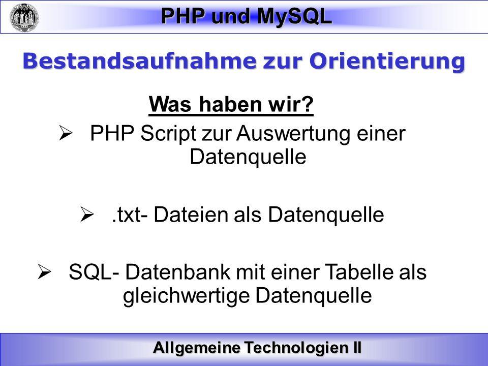 Allgemeine Technologien II PHP und MySQL Bestandsaufnahme zur Orientierung Was haben wir? PHP Script zur Auswertung einer Datenquelle.txt- Dateien als