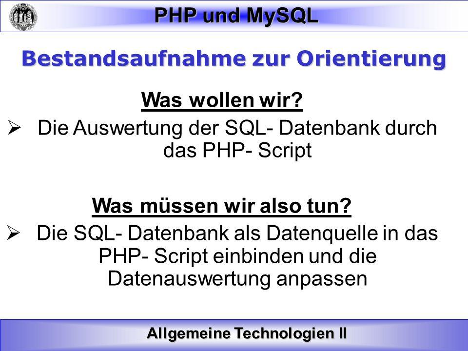 Allgemeine Technologien II PHP und MySQL Bestandsaufnahme zur Orientierung Was wollen wir? Die Auswertung der SQL- Datenbank durch das PHP- Script Was