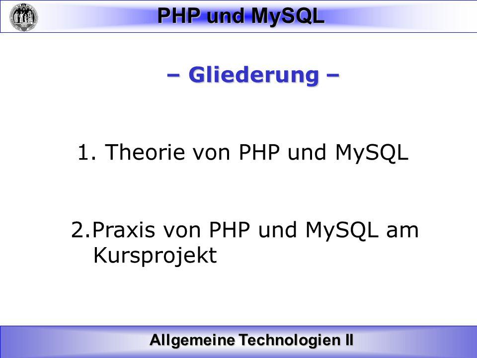 Allgemeine Technologien II PHP und MySQL – Gliederung – – Gliederung – 1. Theorie von PHP und MySQL 2.Praxis von PHP und MySQL am Kursprojekt