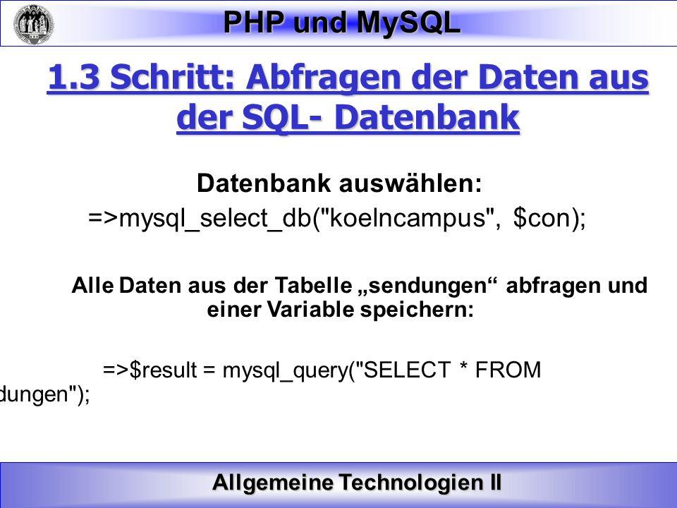 Allgemeine Technologien II PHP und MySQL 1.3 Schritt: Abfragen der Daten aus der SQL- Datenbank Datenbank auswählen: =>mysql_select_db(
