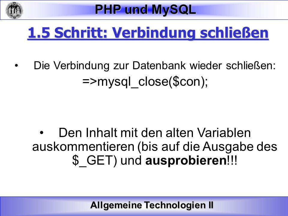 Allgemeine Technologien II PHP und MySQL 1.5 Schritt: Verbindung schließen Die Verbindung zur Datenbank wieder schließen: =>mysql_close($con); Den Inh