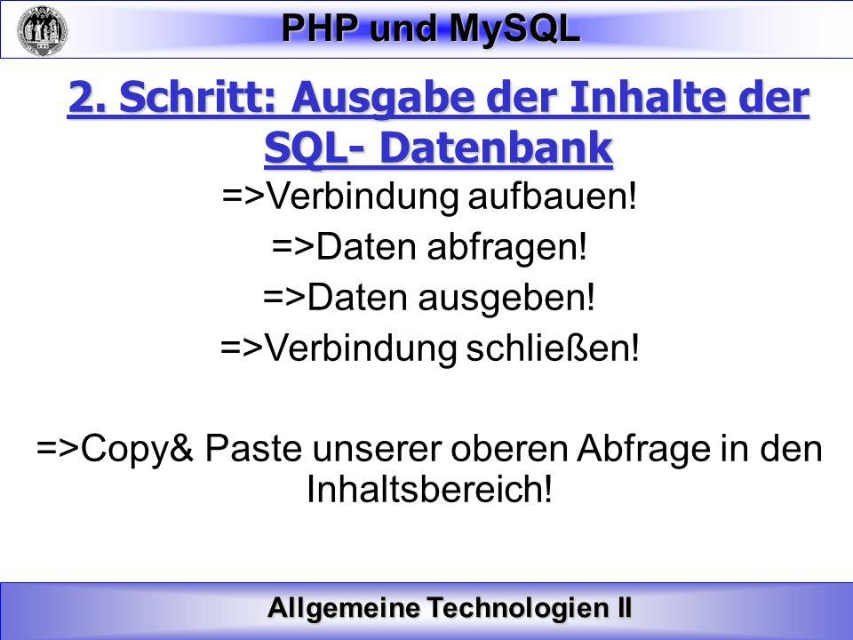 Allgemeine Technologien II PHP und MySQL 2. Schritt: Ausgabe der Inhalte der SQL- Datenbank =>Verbindung aufbauen! =>Daten abfragen! =>Daten ausgeben!