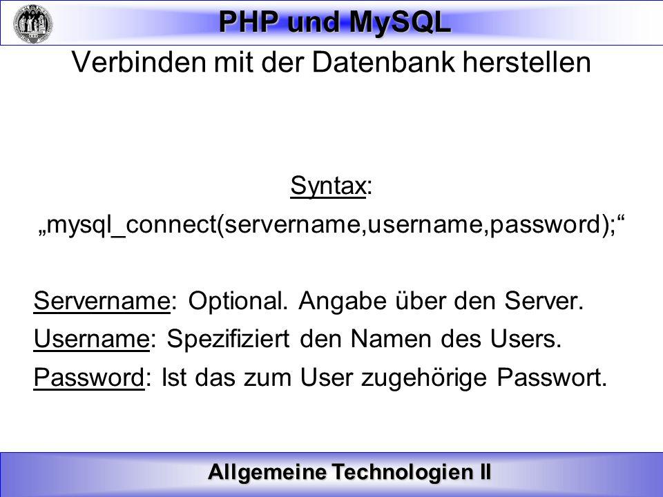 Allgemeine Technologien II PHP und MySQL Verbinden mit der Datenbank herstellen Syntax: mysql_connect(servername,username,password); Servername: Optio