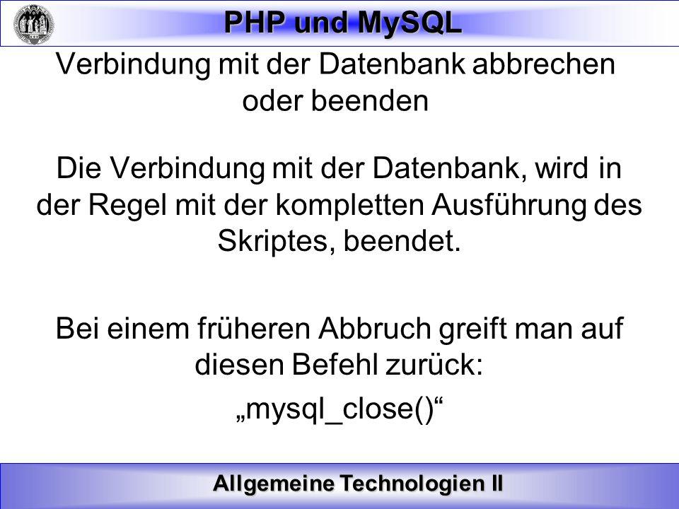 Allgemeine Technologien II PHP und MySQL Verbindung mit der Datenbank abbrechen oder beenden Die Verbindung mit der Datenbank, wird in der Regel mit d