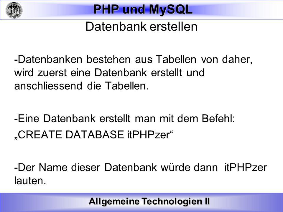 Allgemeine Technologien II PHP und MySQL Tabellen erstellen Syntax: CREATE TABLE TabellenNamen ( Spalten_Name1 Datentyp, Spalten_Name2 Datentyp, Spalten_Name3 Datentyp,....
