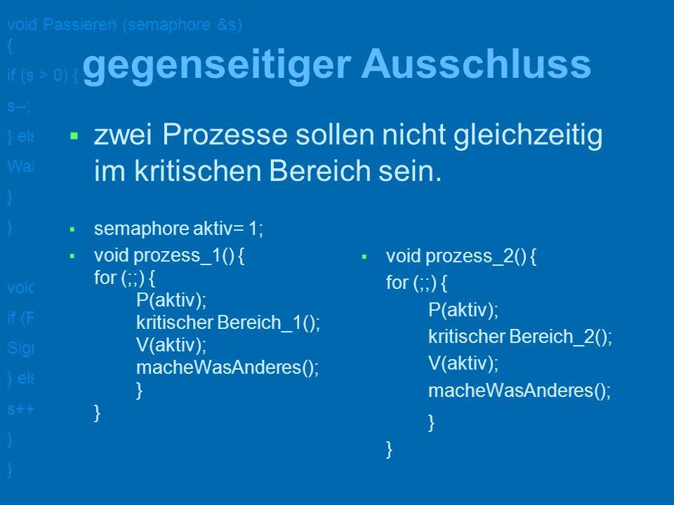 void Passieren (semaphore &s) { if (s > 0) { s--; } else { WaitOn (s); } void Verlassen (semaphore &s) { if (ProcessAreWaitingOn (s)) { Signal (s); } else { s++; } Prozess-Synchronisation semaphore ereignis=0; void prozess_1() { vorher_1(); P(ereignis); nachher_1(); } void prozess_2() { vorher_2(); V(ereignis); nachher_2(); } notwendig z.B.